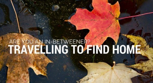 Travelling to find home. Are you an in-betweener?