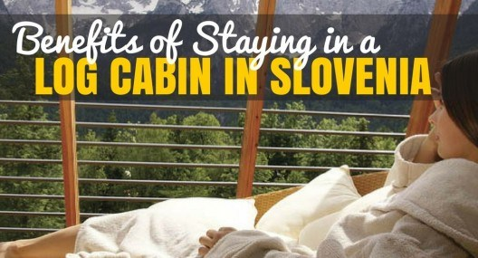 5 Benefits of Staying in a Log Cabin When Traveling to Slovenia