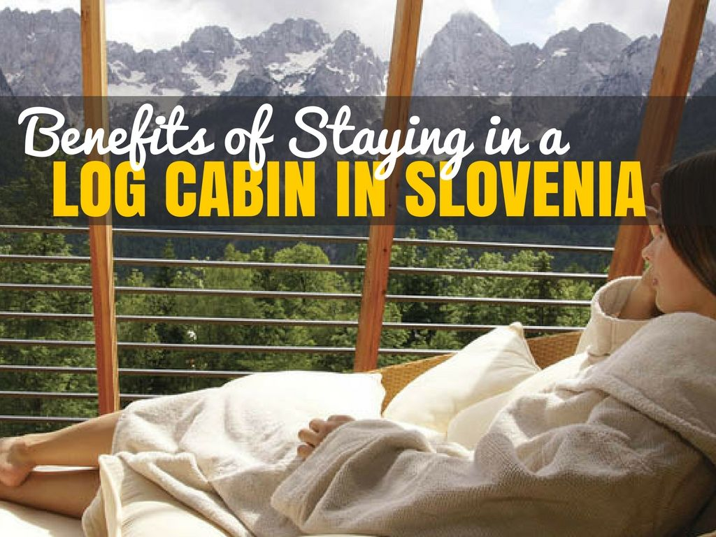 5 Benefits of Staying in a Log Cabin | Slovenia Travel Blog